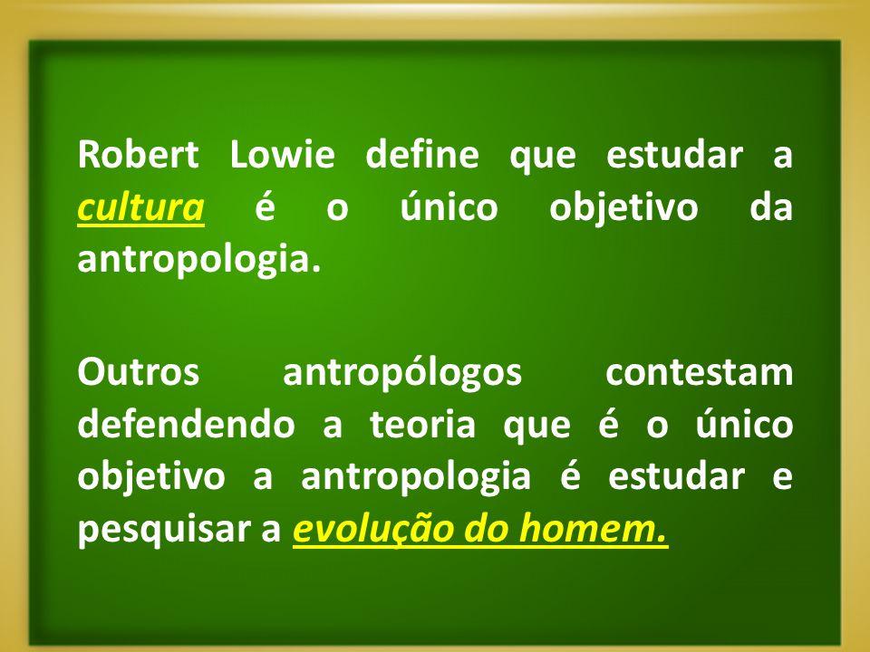 Robert Lowie define que estudar a cultura é o único objetivo da antropologia.