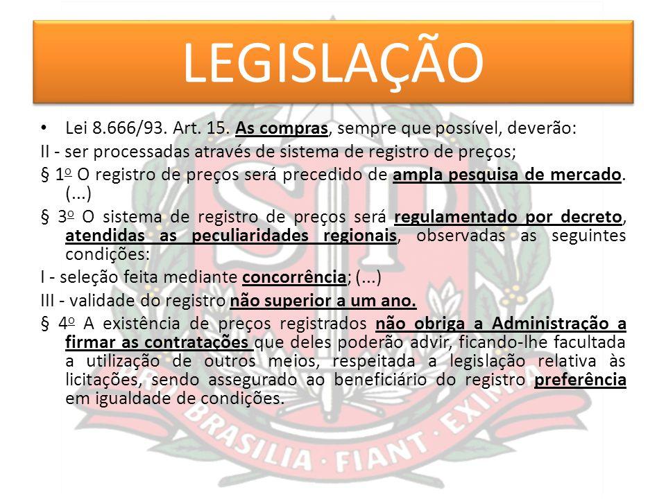 LEGISLAÇÃO Lei 8.666/93. Art. 15. As compras, sempre que possível, deverão: II - ser processadas através de sistema de registro de preços;