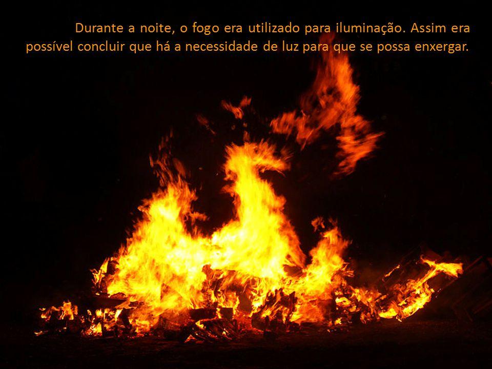 Durante a noite, o fogo era utilizado para iluminação