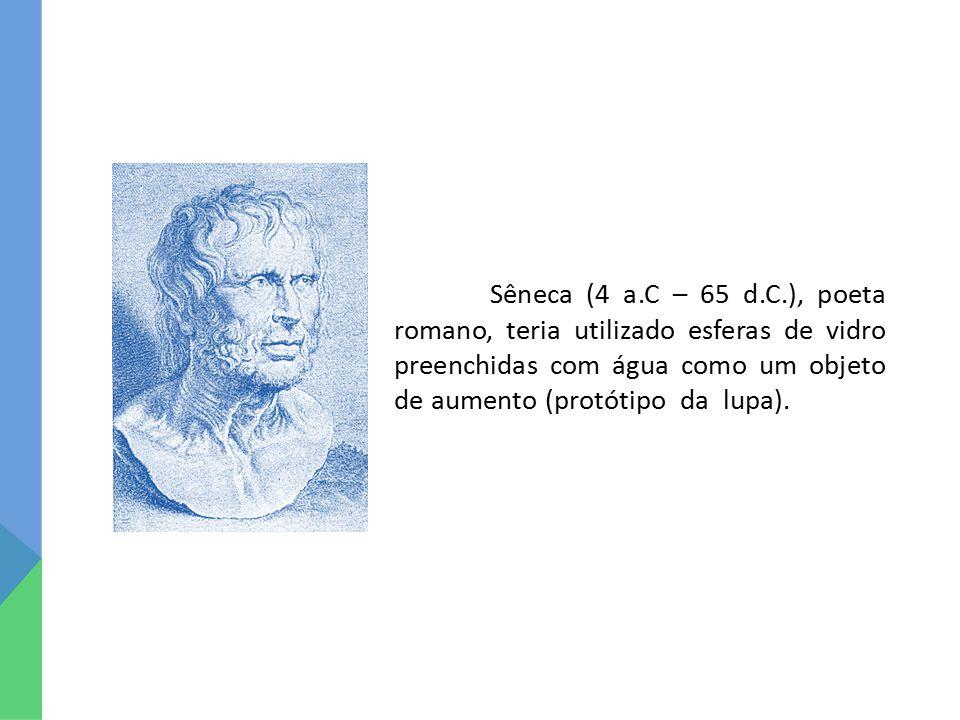 Sêneca (4 a.C – 65 d.C.), poeta romano, teria utilizado esferas de vidro preenchidas com água como um objeto de aumento (protótipo da lupa).