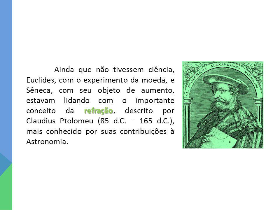 Ainda que não tivessem ciência, Euclides, com o experimento da moeda, e Sêneca, com seu objeto de aumento, estavam lidando com o importante conceito da refração, descrito por Claudius Ptolomeu (85 d.C.