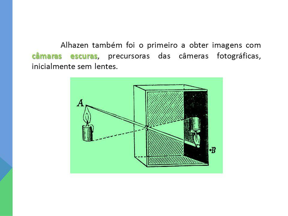 Alhazen também foi o primeiro a obter imagens com câmaras escuras, precursoras das câmeras fotográficas, inicialmente sem lentes.