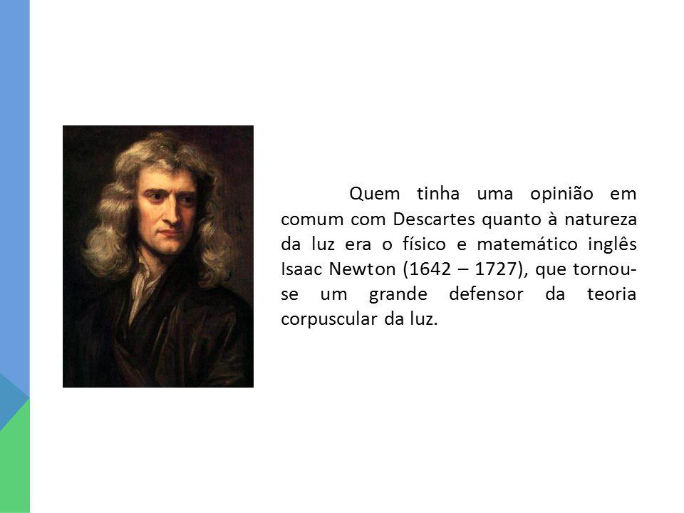Quem tinha uma opinião em comum com Descartes quanto à natureza da luz era o físico e matemático inglês Isaac Newton (1642 – 1727), que tornou-se um grande defensor da teoria corpuscular da luz.