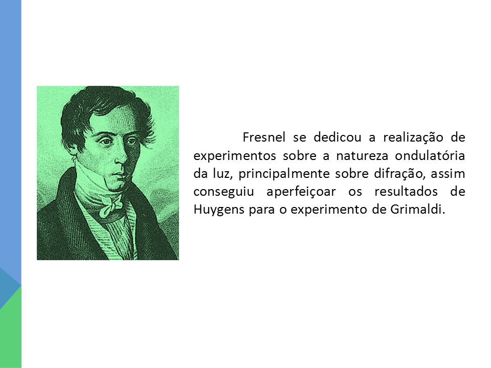 Fresnel se dedicou a realização de experimentos sobre a natureza ondulatória da luz, principalmente sobre difração, assim conseguiu aperfeiçoar os resultados de Huygens para o experimento de Grimaldi.