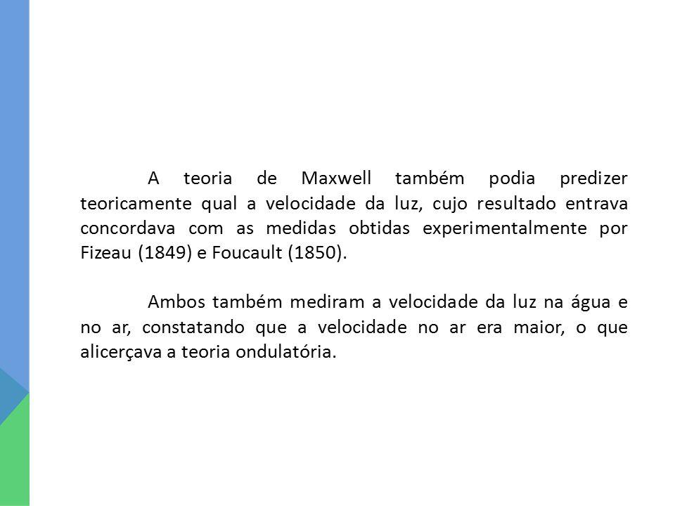 A teoria de Maxwell também podia predizer teoricamente qual a velocidade da luz, cujo resultado entrava concordava com as medidas obtidas experimentalmente por Fizeau (1849) e Foucault (1850).