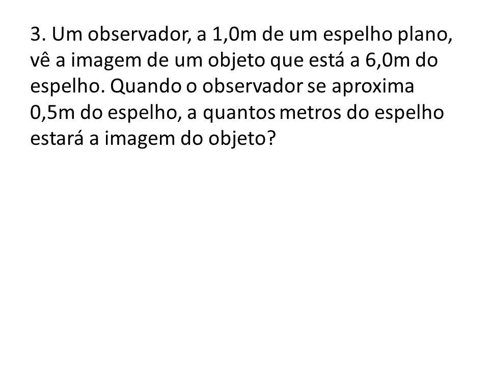 3. Um observador, a 1,0m de um espelho plano, vê a imagem de um objeto que está a 6,0m do espelho.