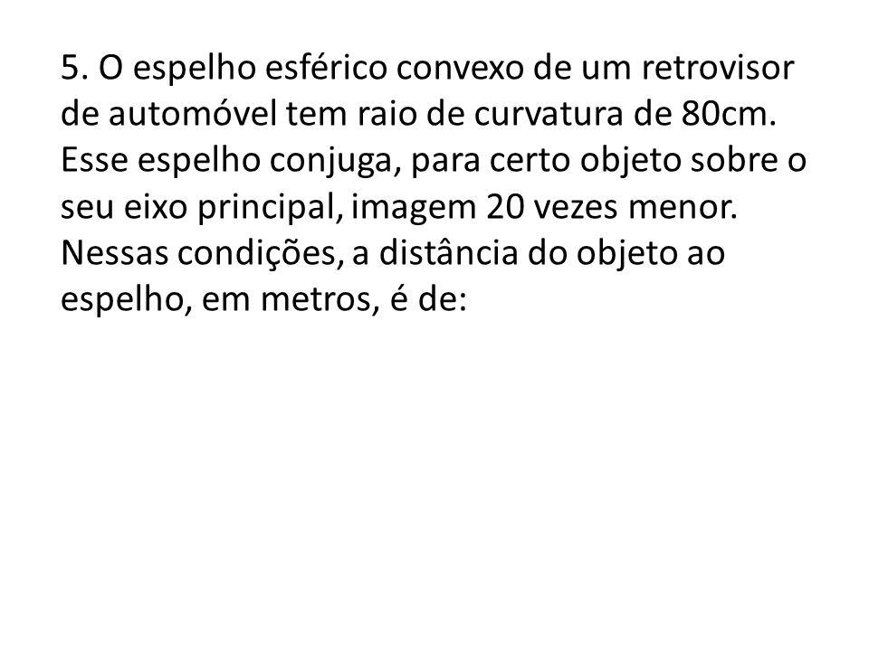 5. O espelho esférico convexo de um retrovisor de automóvel tem raio de curvatura de 80cm.