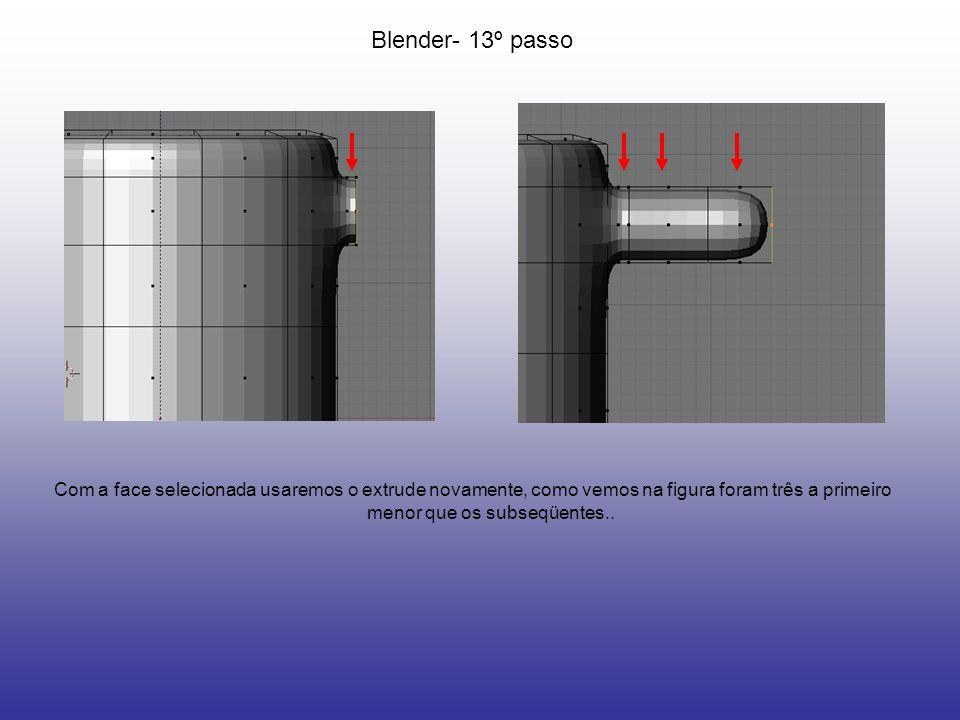 Blender- 13º passoCom a face selecionada usaremos o extrude novamente, como vemos na figura foram três a primeiro menor que os subseqüentes..