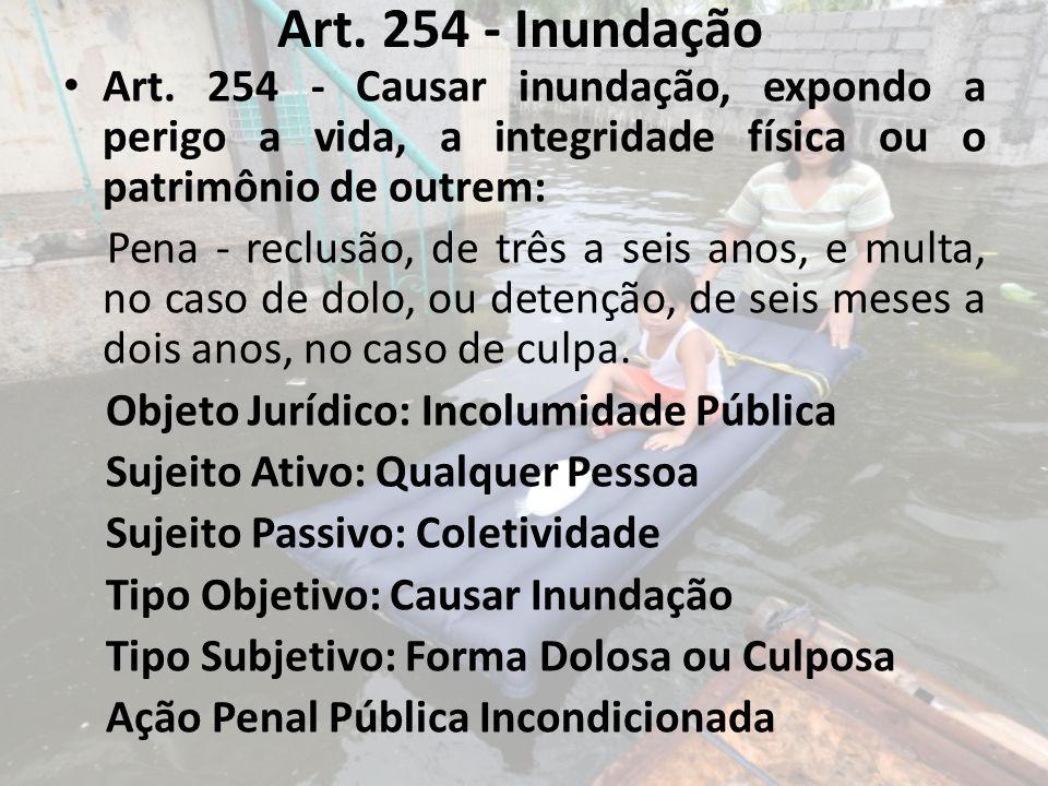Art. 254 - Inundação Art. 254 - Causar inundação, expondo a perigo a vida, a integridade física ou o patrimônio de outrem: