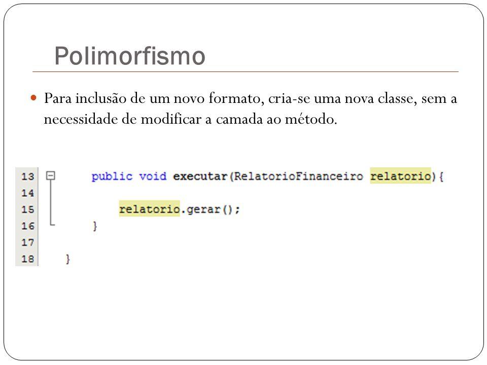 Polimorfismo Para inclusão de um novo formato, cria-se uma nova classe, sem a necessidade de modificar a camada ao método.