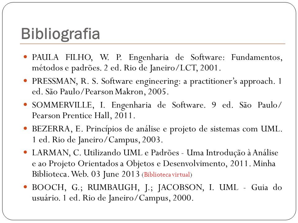 Bibliografia PAULA FILHO, W. P. Engenharia de Software: Fundamentos, métodos e padrões. 2 ed. Rio de Janeiro/LCT, 2001.