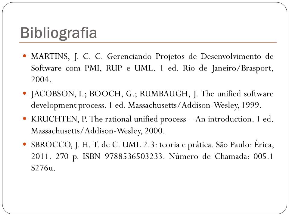Bibliografia MARTINS, J. C. C. Gerenciando Projetos de Desenvolvimento de Software com PMI, RUP e UML. 1 ed. Rio de Janeiro/Brasport, 2004.