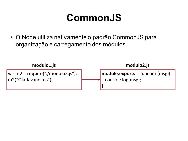 CommonJS O Node utiliza nativamente o padrão CommonJS para organização e carregamento dos módulos. var m2 = require( ./modulo2.js );