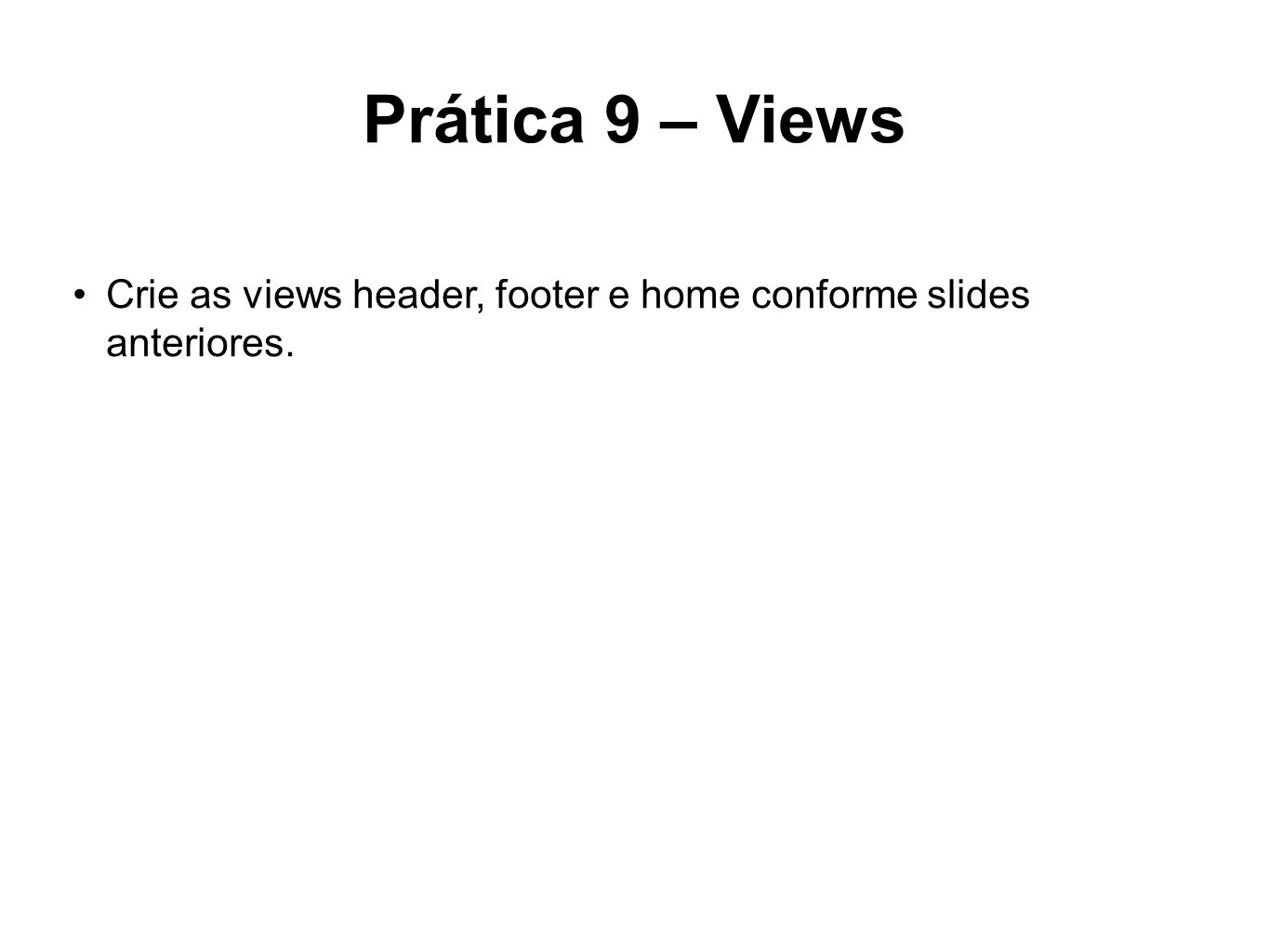 Prática 9 – Views Crie as views header, footer e home conforme slides anteriores.