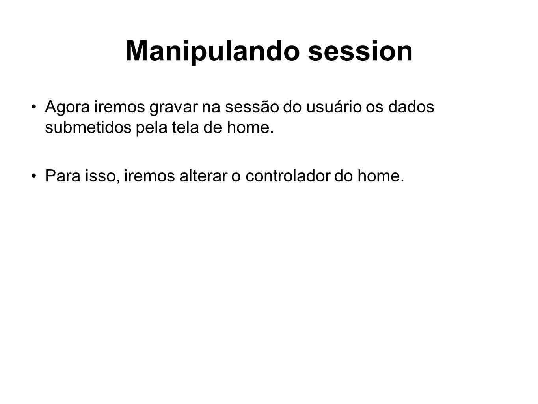 Manipulando session Agora iremos gravar na sessão do usuário os dados submetidos pela tela de home.