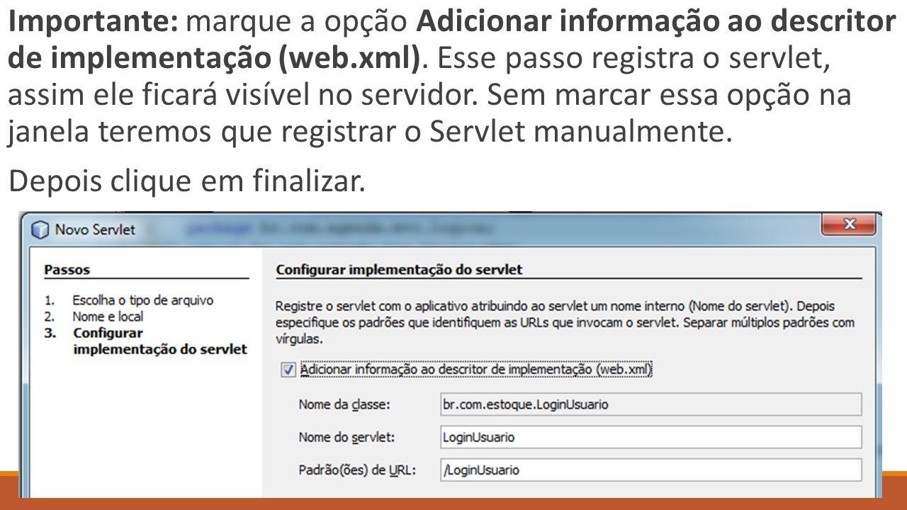 Importante: marque a opção Adicionar informação ao descritor de implementação (web.xml). Esse passo registra o servlet, assim ele ficará visível no servidor. Sem marcar essa opção na janela teremos que registrar o Servlet manualmente.