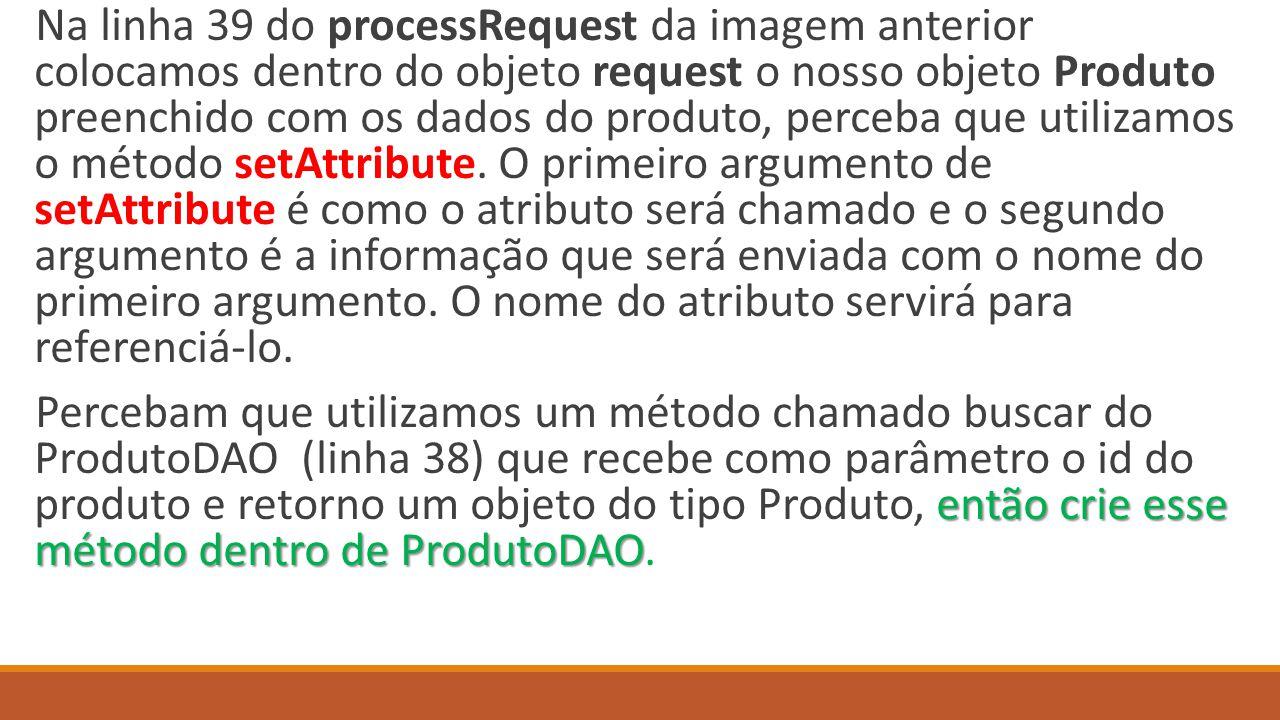 Na linha 39 do processRequest da imagem anterior colocamos dentro do objeto request o nosso objeto Produto preenchido com os dados do produto, perceba que utilizamos o método setAttribute. O primeiro argumento de setAttribute é como o atributo será chamado e o segundo argumento é a informação que será enviada com o nome do primeiro argumento. O nome do atributo servirá para referenciá-lo.