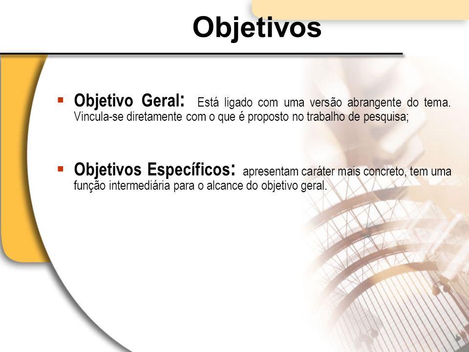 Objetivos Objetivo Geral: Está ligado com uma versão abrangente do tema. Vincula-se diretamente com o que é proposto no trabalho de pesquisa;