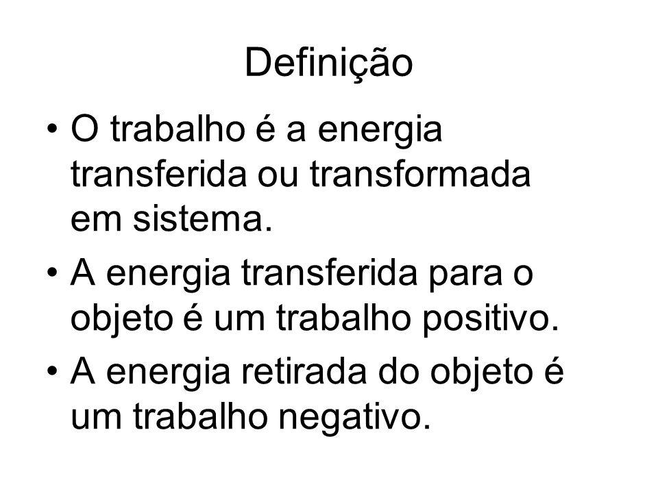 Definição O trabalho é a energia transferida ou transformada em sistema. A energia transferida para o objeto é um trabalho positivo.