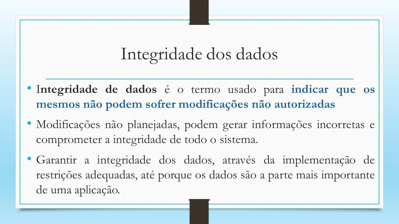 Integridade dos dados Integridade de dados é o termo usado para indicar que os mesmos não podem sofrer modificações não autorizadas.