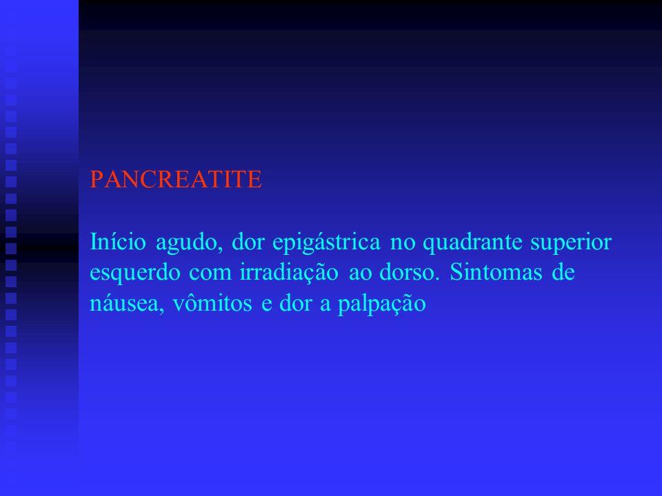 PANCREATITE Início agudo, dor epigástrica no quadrante superior esquerdo com irradiação ao dorso.