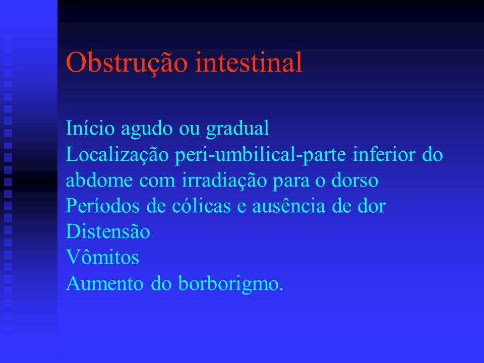 Obstrução intestinal Início agudo ou gradual Localização peri-umbilical-parte inferior do abdome com irradiação para o dorso Períodos de cólicas e ausência de dor Distensão Vômitos Aumento do borborigmo.