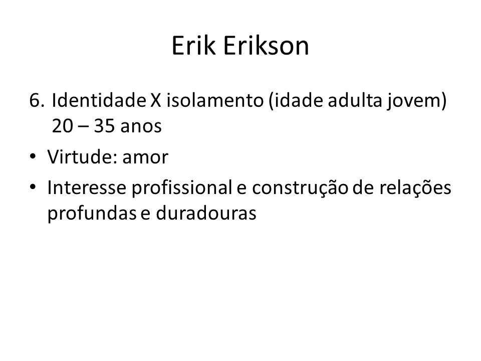 Erik Erikson Identidade X isolamento (idade adulta jovem) 20 – 35 anos