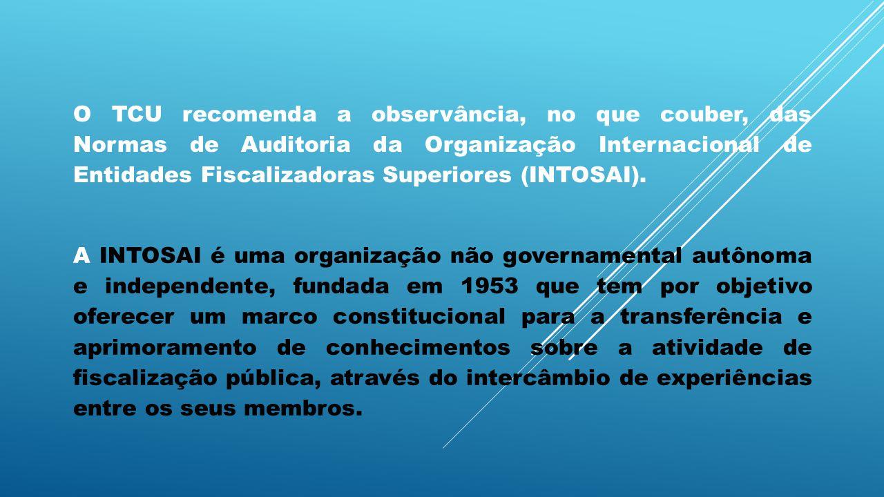 O TCU recomenda a observância, no que couber, das Normas de Auditoria da Organização Internacional de Entidades Fiscalizadoras Superiores (INTOSAI).