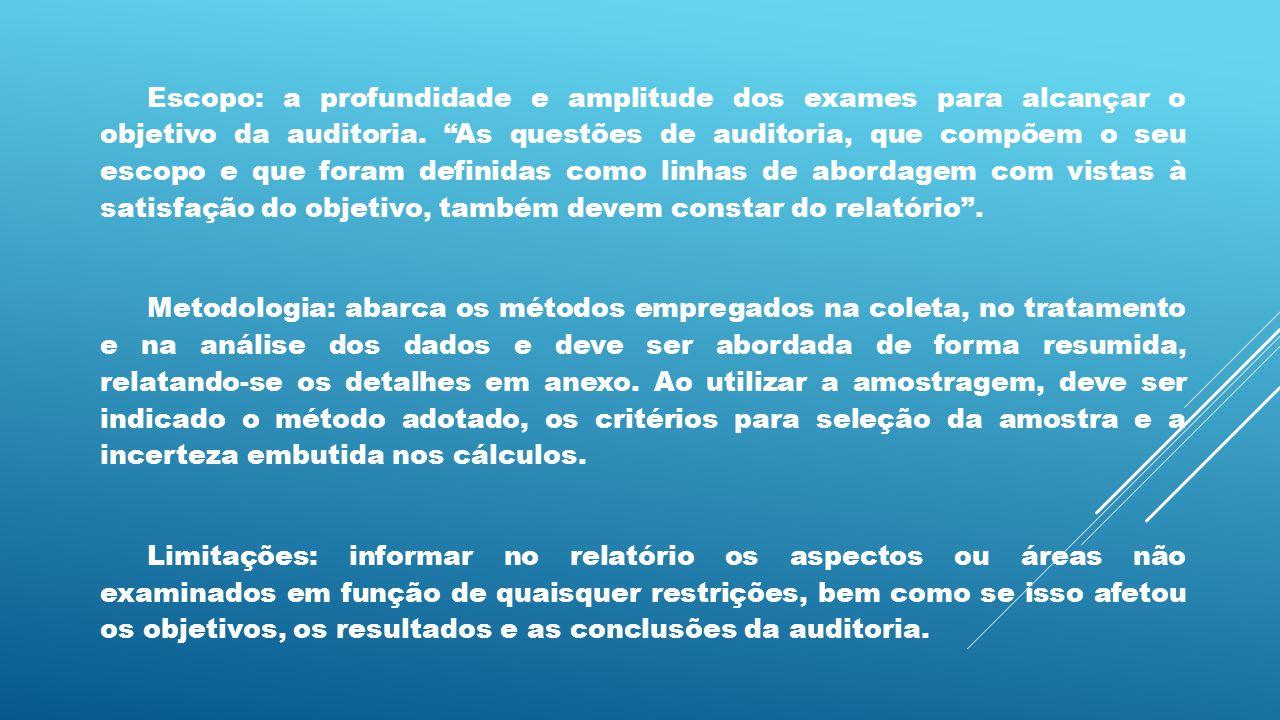 Escopo: a profundidade e amplitude dos exames para alcançar o objetivo da auditoria. As questões de auditoria, que compõem o seu escopo e que foram definidas como linhas de abordagem com vistas à satisfação do objetivo, também devem constar do relatório .
