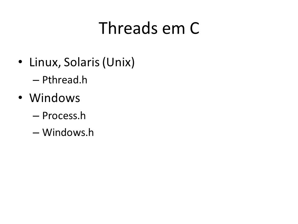 Threads em C Linux, Solaris (Unix) Windows Pthread.h Process.h