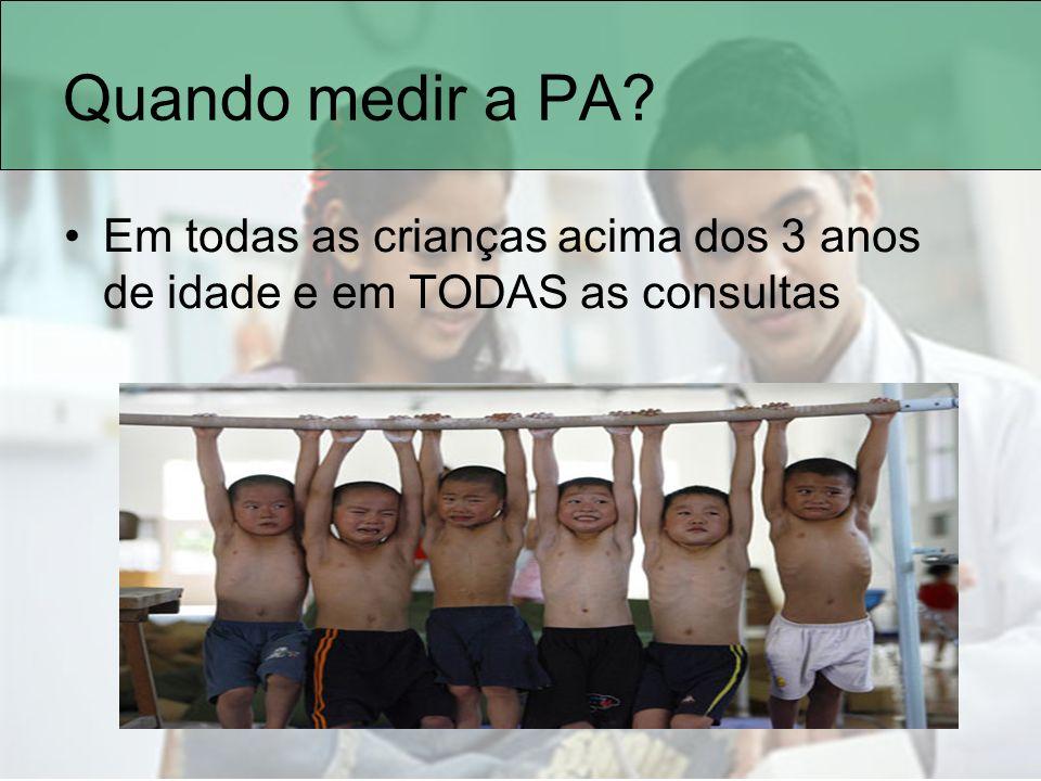 Quando medir a PA Em todas as crianças acima dos 3 anos de idade e em TODAS as consultas