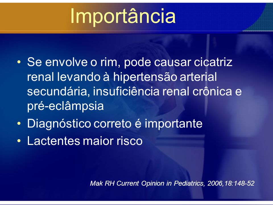 ImportânciaSe envolve o rim, pode causar cicatriz renal levando à hipertensão arterial secundária, insuficiência renal crônica e pré-eclâmpsia.