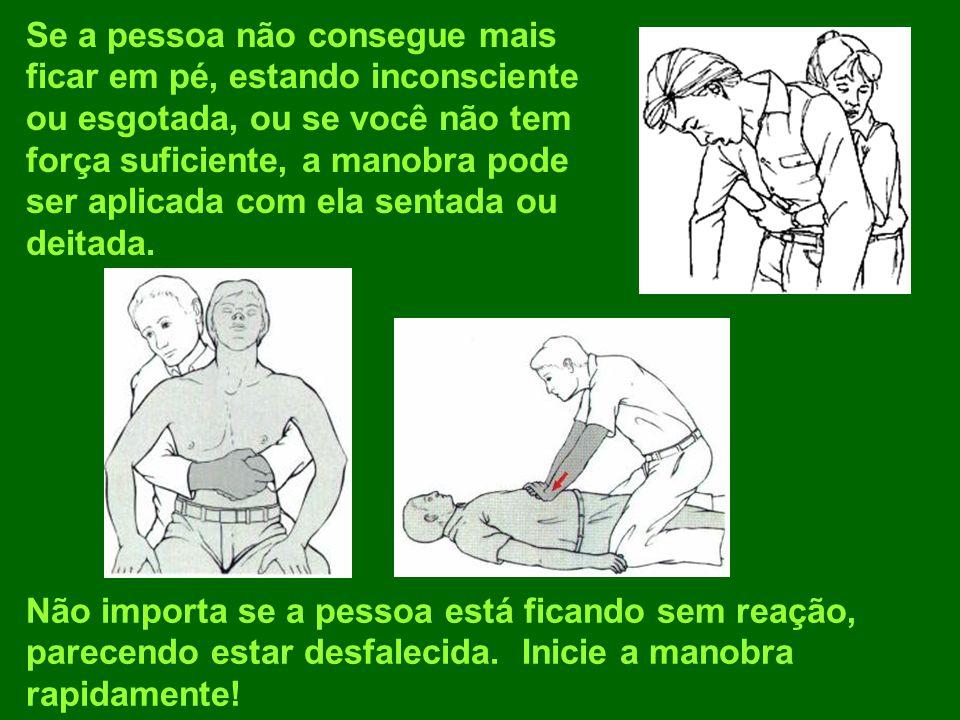 Se a pessoa não consegue mais ficar em pé, estando inconsciente ou esgotada, ou se você não tem força suficiente, a manobra pode ser aplicada com ela sentada ou deitada.