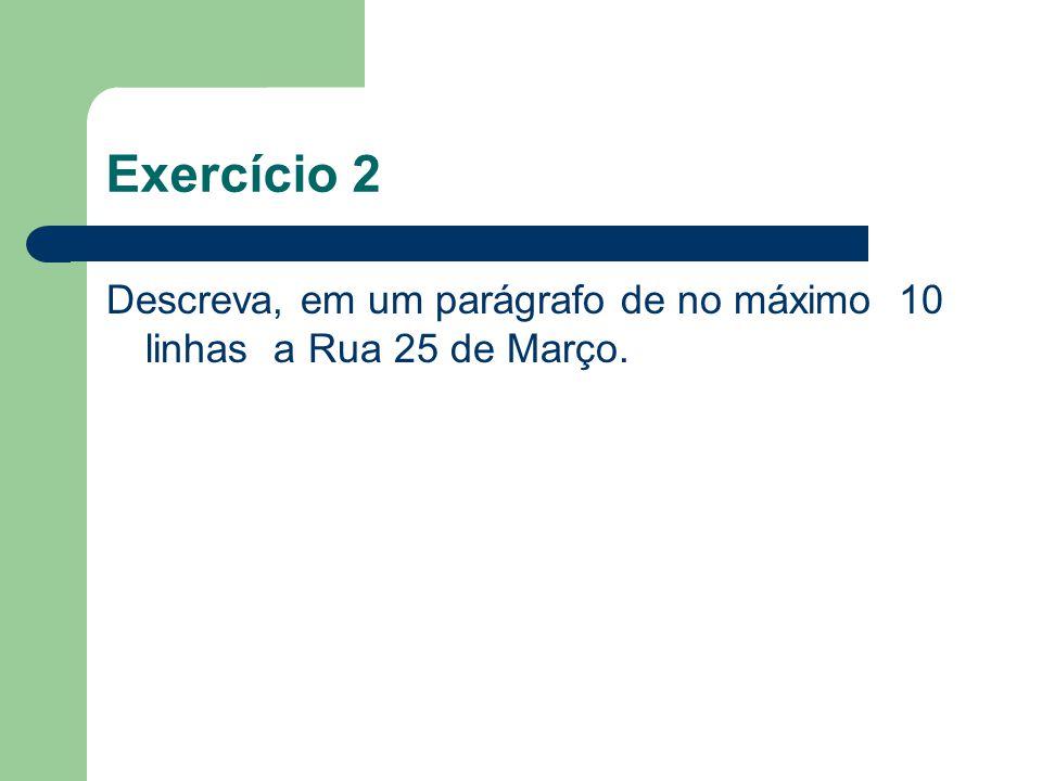 Exercício 2 Descreva, em um parágrafo de no máximo 10 linhas a Rua 25 de Março.
