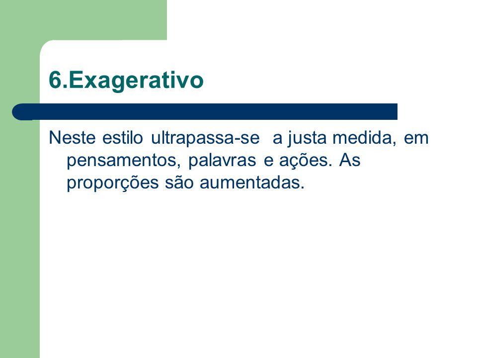 6.Exagerativo Neste estilo ultrapassa-se a justa medida, em pensamentos, palavras e ações.