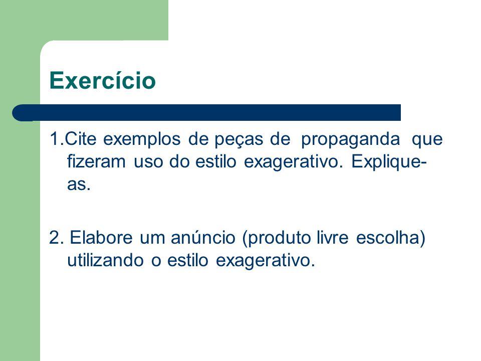 Exercício 1.Cite exemplos de peças de propaganda que fizeram uso do estilo exagerativo. Explique-as.