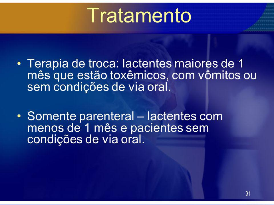 TratamentoTerapia de troca: lactentes maiores de 1 mês que estão toxêmicos, com vômitos ou sem condições de via oral.