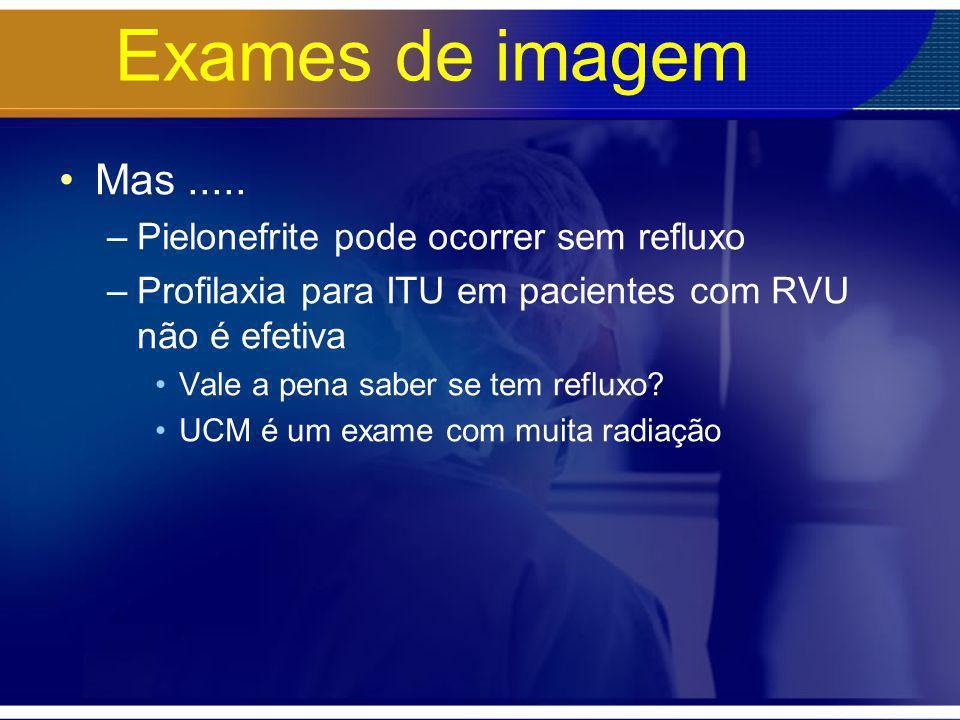 Exames de imagem Mas ..... Pielonefrite pode ocorrer sem refluxo