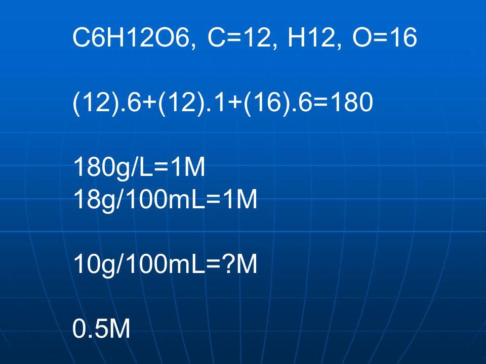 C6H12O6, C=12, H12, O=16 (12).6+(12).1+(16).6=180 180g/L=1M 18g/100mL=1M 10g/100mL= M 0.5M