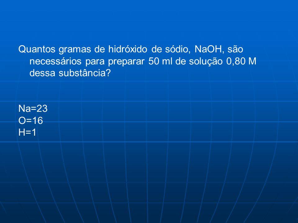 Quantos gramas de hidróxido de sódio, NaOH, são necessários para preparar 50 ml de solução 0,80 M dessa substância
