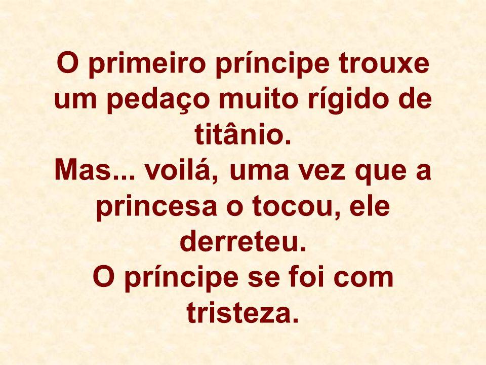 O primeiro príncipe trouxe um pedaço muito rígido de titânio. Mas