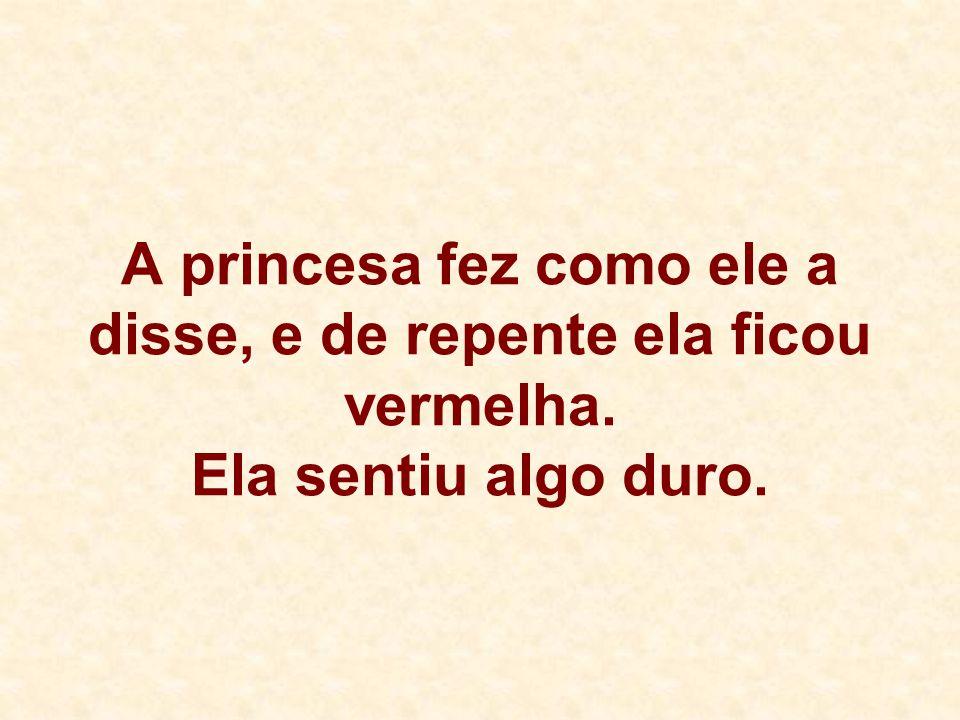 A princesa fez como ele a disse, e de repente ela ficou vermelha