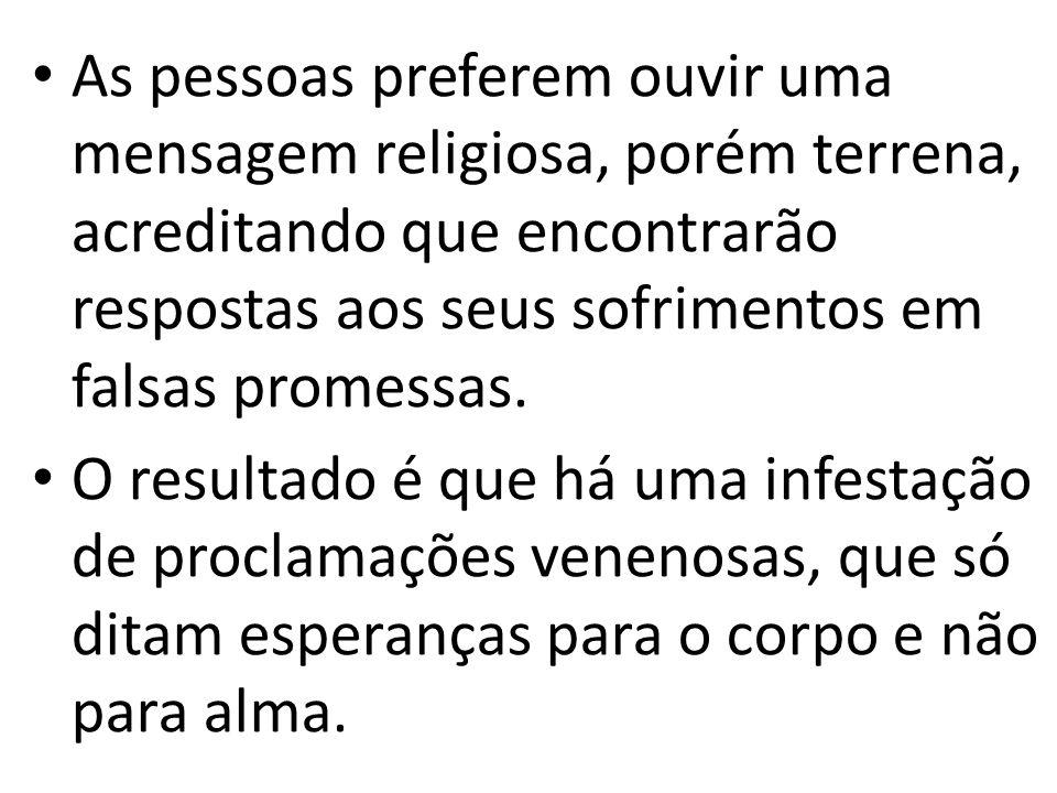 As pessoas preferem ouvir uma mensagem religiosa, porém terrena, acreditando que encontrarão respostas aos seus sofrimentos em falsas promessas.