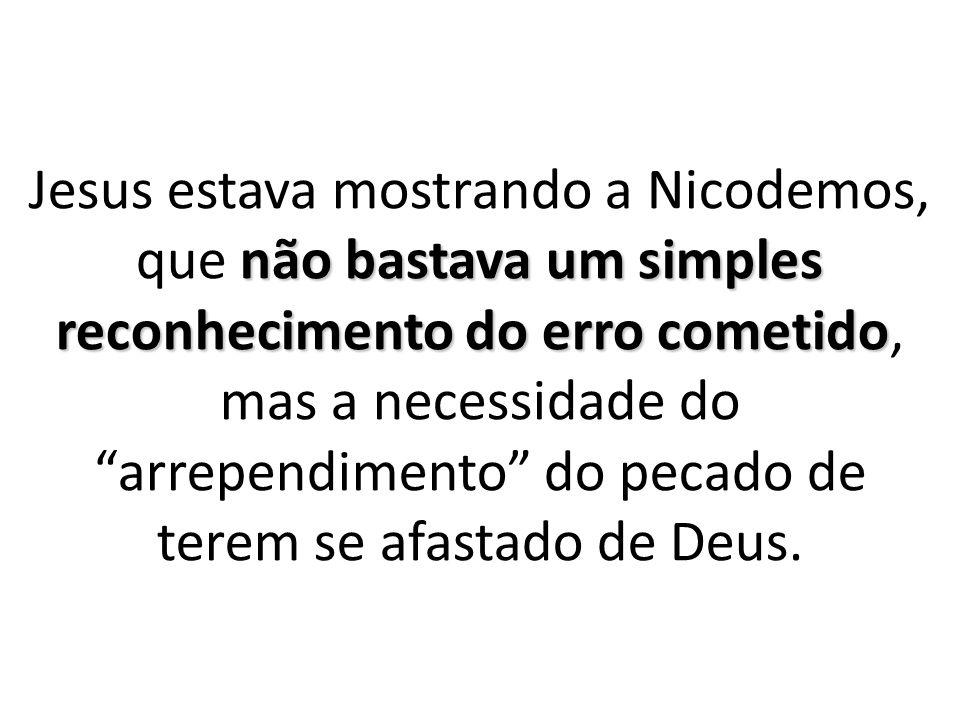 Jesus estava mostrando a Nicodemos, que não bastava um simples reconhecimento do erro cometido, mas a necessidade do arrependimento do pecado de terem se afastado de Deus.