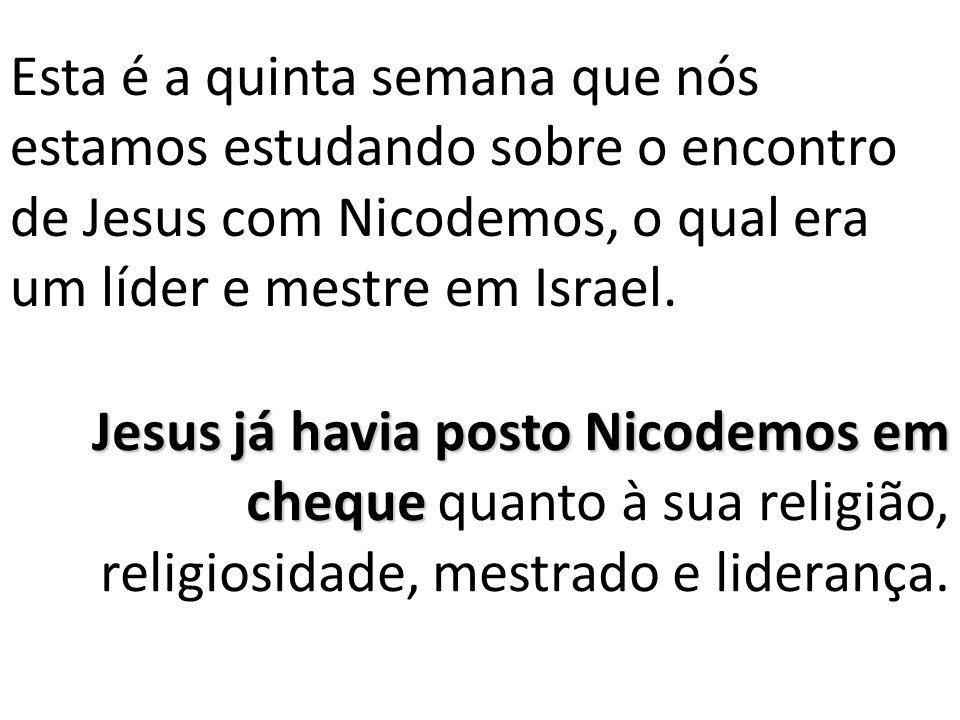Esta é a quinta semana que nós estamos estudando sobre o encontro de Jesus com Nicodemos, o qual era um líder e mestre em Israel.