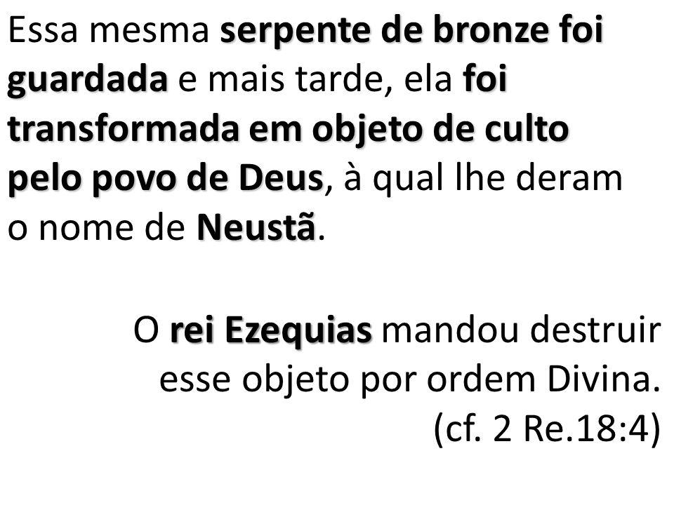 Essa mesma serpente de bronze foi guardada e mais tarde, ela foi transformada em objeto de culto pelo povo de Deus, à qual lhe deram o nome de Neustã.