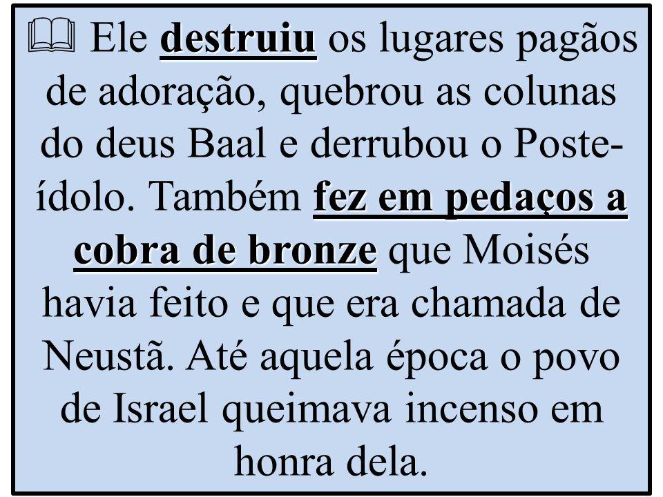  Ele destruiu os lugares pagãos de adoração, quebrou as colunas do deus Baal e derrubou o Poste-ídolo.