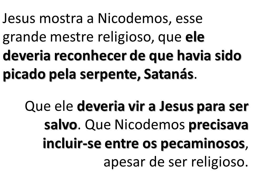 Jesus mostra a Nicodemos, esse grande mestre religioso, que ele deveria reconhecer de que havia sido picado pela serpente, Satanás.