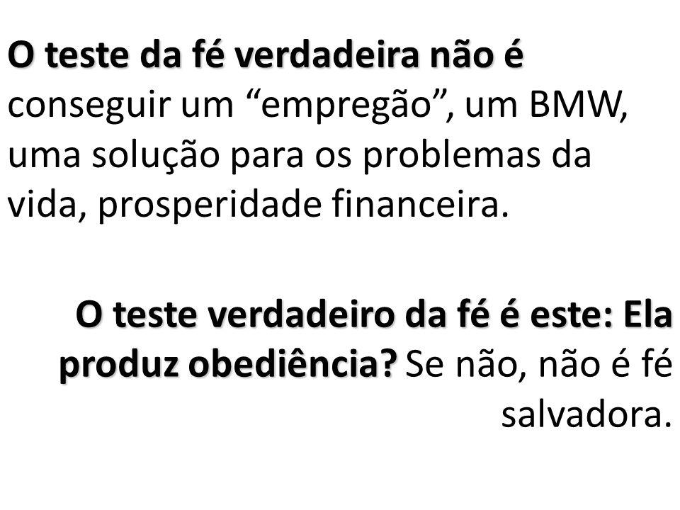 O teste da fé verdadeira não é conseguir um empregão , um BMW, uma solução para os problemas da vida, prosperidade financeira.
