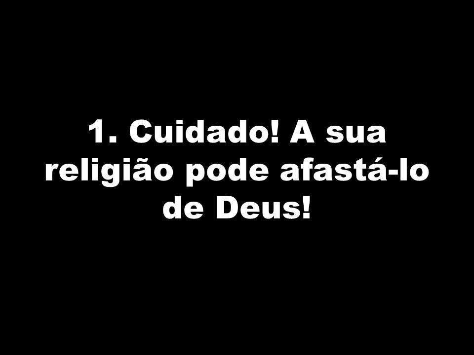 1. Cuidado! A sua religião pode afastá-lo de Deus!